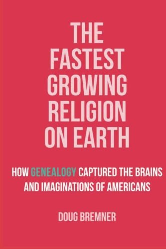 The Fastest Growing Religion on Earth: How Genealogy Captured the Brains and Imaginations of Americans