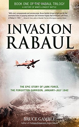 Invasion Rabaul: The Epic Story of Lark Force, the Forgotten Garrison, January - July 1942 (Rabaul Trilogy)